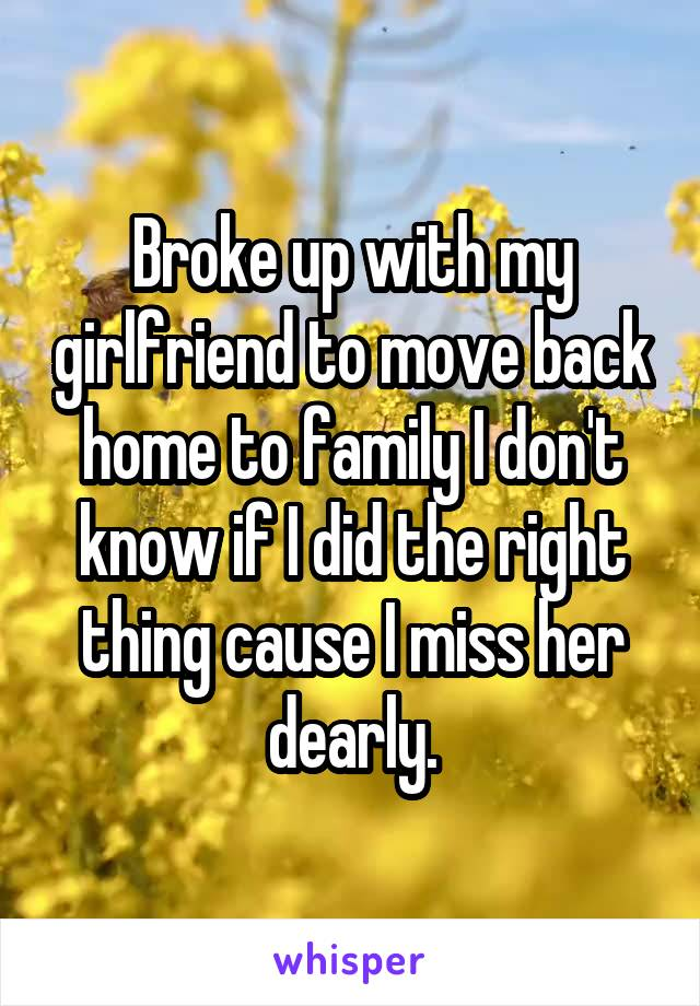 Broke up with my girlfriend to move back home to family I don't know if I did the right thing cause I miss her dearly.