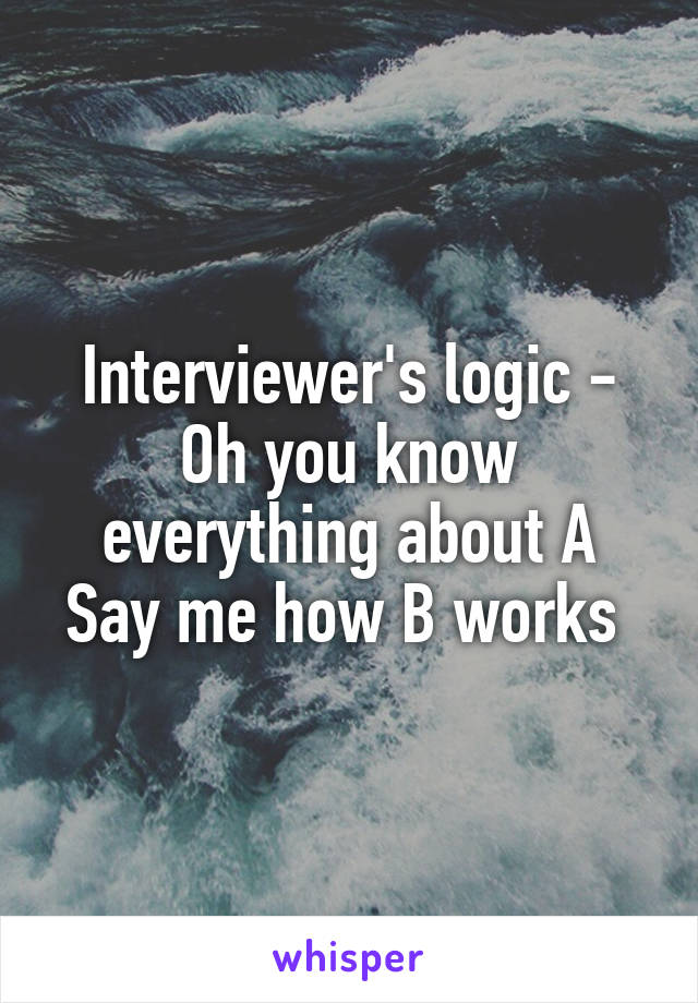 Interviewer's logic - Oh you know everything about A Say me how B works