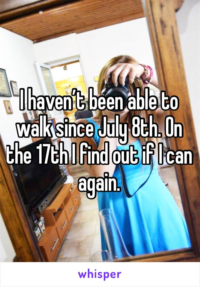 I haven't been able to walk since July 8th. On the 17th I find out if I can again.