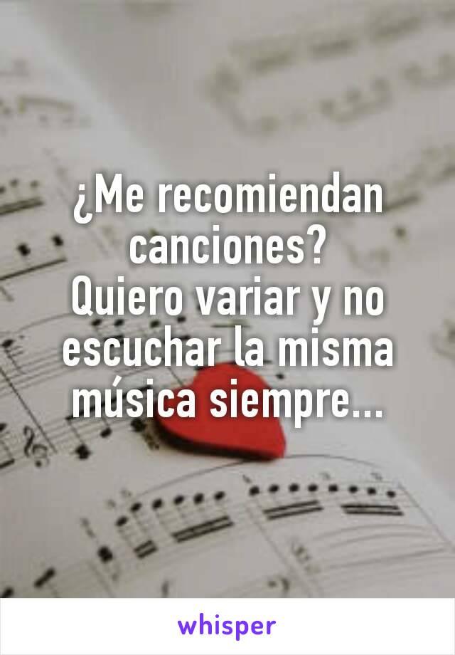¿Me recomiendan canciones? Quiero variar y no escuchar la misma música siempre...