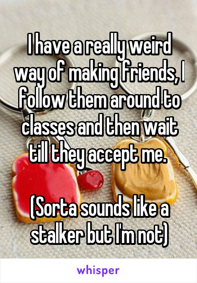 I have a really weird way of making friends, I follow them around to classes and then wait till they accept me.   (Sorta sounds like a stalker but I'm not)