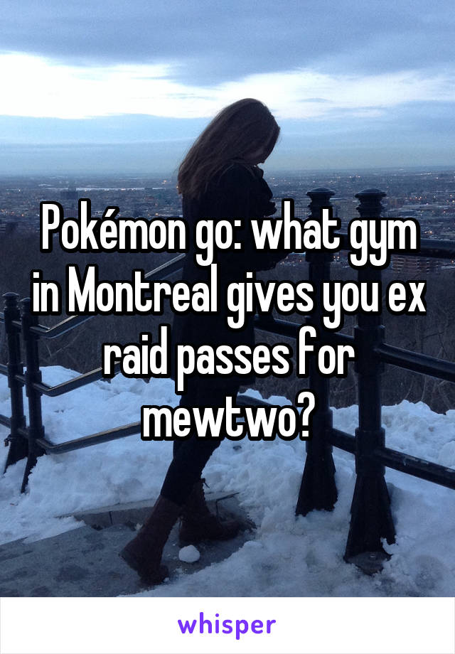 Pokémon go: what gym in Montreal gives you ex raid passes for mewtwo?