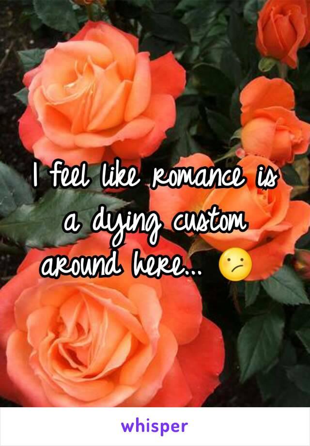 I feel like romance is a dying custom around here... 😕