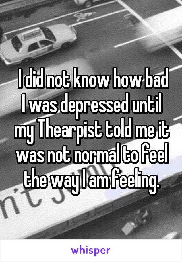 I did not know how bad I was depressed until my Thearpist told me it was not normal to feel the way I am feeling.