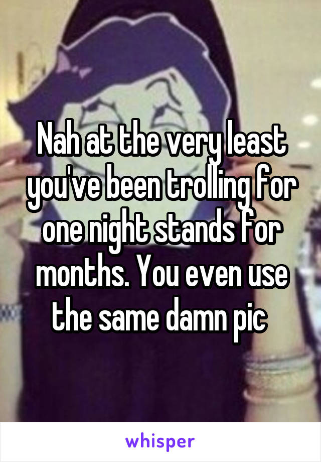 Nah at the very least you've been trolling for one night stands for months. You even use the same damn pic