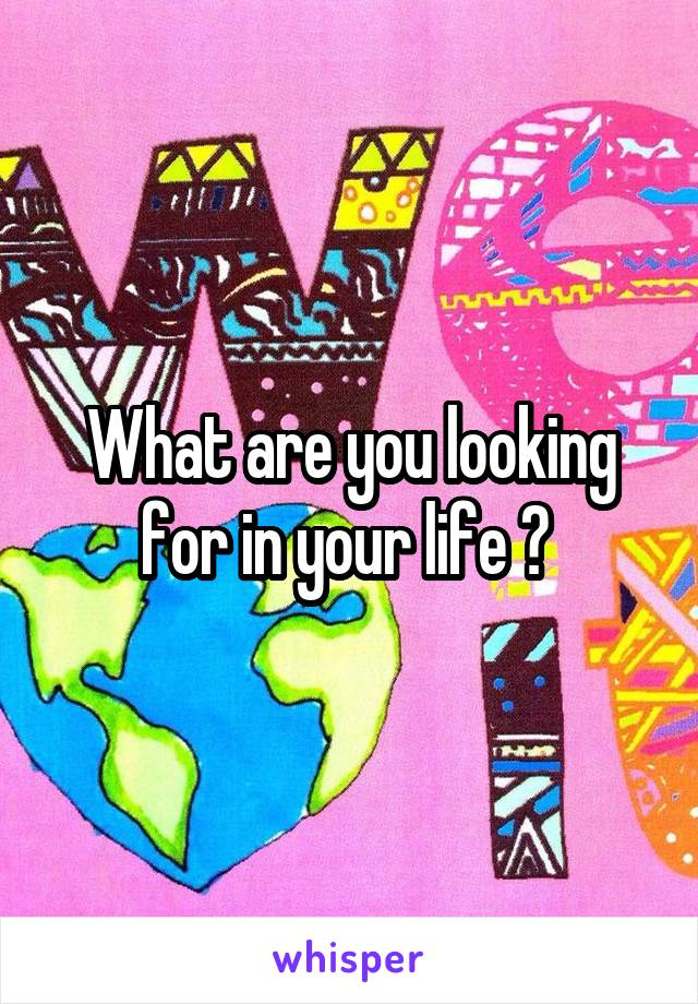 What are you looking for in your life ?