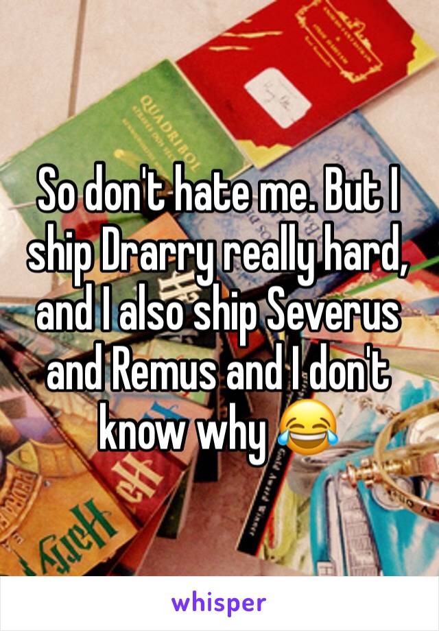 So don't hate me. But I ship Drarry really hard, and I also ship Severus and Remus and I don't know why 😂