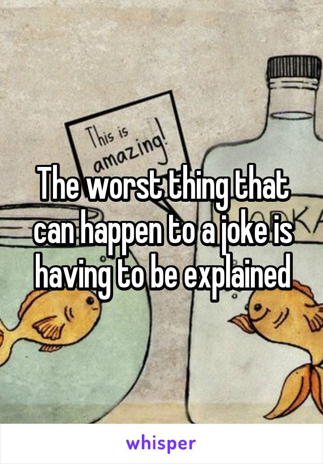 The worst thing that can happen to a joke is having to be explained