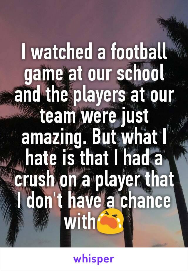 I watched a football game at our school and the players at our team were just amazing. But what I hate is that I had a crush on a player that I don't have a chance with😭