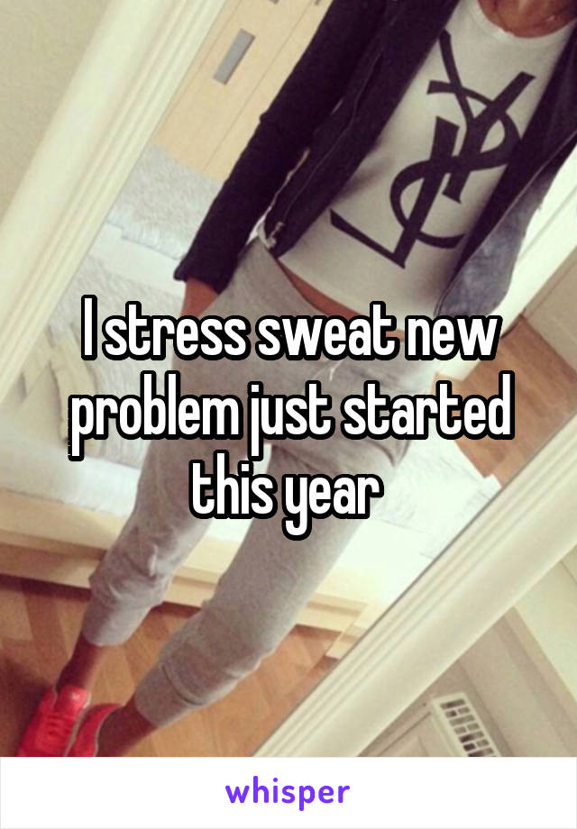 I stress sweat new problem just started this year