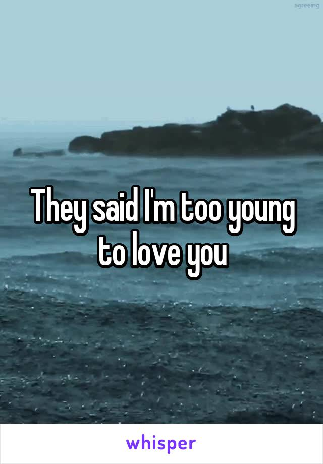 They said I'm too young to love you
