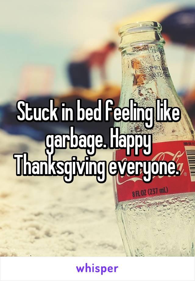 Stuck in bed feeling like garbage. Happy Thanksgiving everyone.