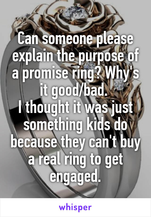 Can someone please explain the purpose of a promise ring? Why's it good/bad.  I thought it was just something kids do because they can't buy a real ring to get engaged.