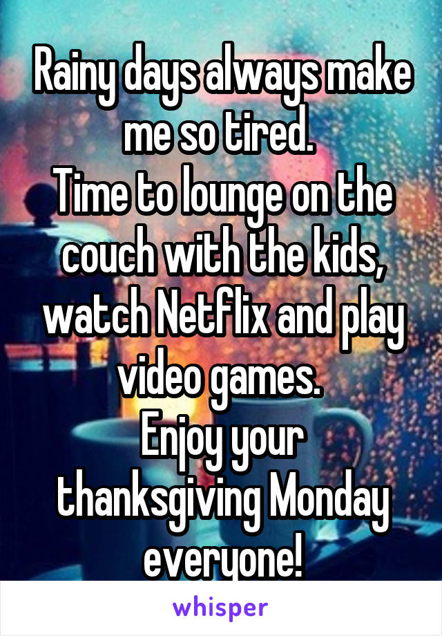 Rainy days always make me so tired.  Time to lounge on the couch with the kids, watch Netflix and play video games.  Enjoy your thanksgiving Monday everyone!