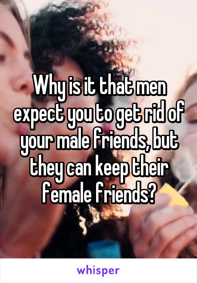 Why is it that men expect you to get rid of your male friends, but they can keep their female friends?