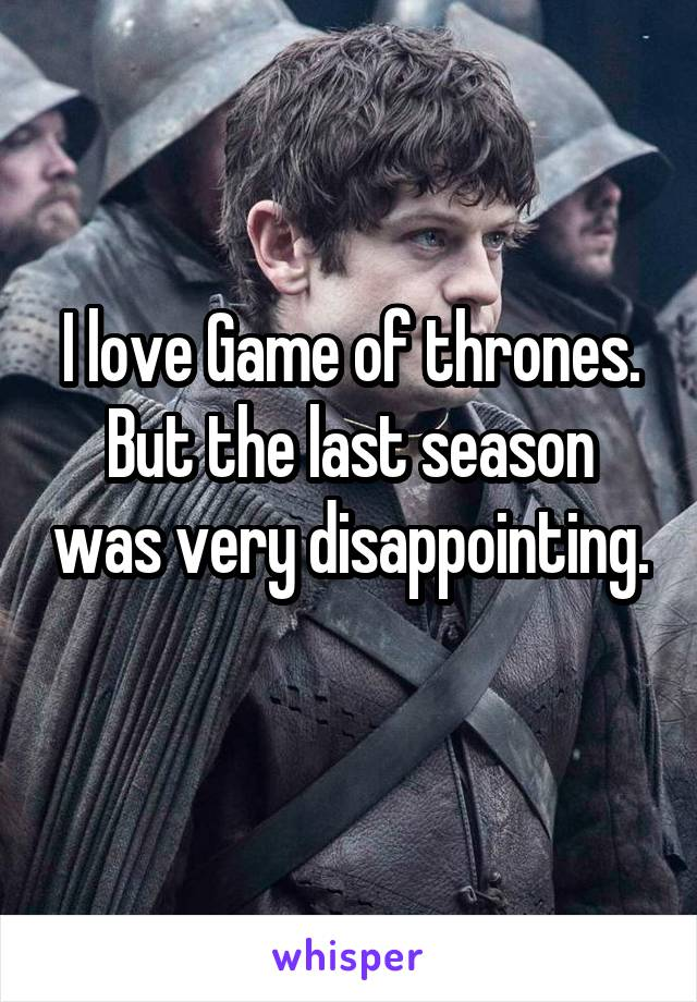 I love Game of thrones. But the last season was very disappointing.