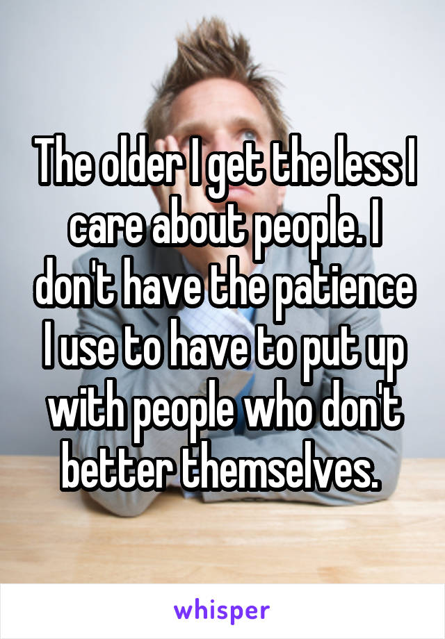 The older I get the less I care about people. I don't have the patience I use to have to put up with people who don't better themselves.