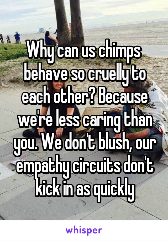 Why can us chimps  behave so cruelly to each other? Because we're less caring than you. We don't blush, our empathy circuits don't kick in as quickly