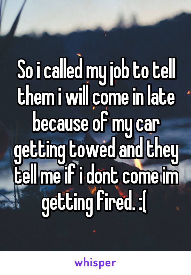 So i called my job to tell them i will come in late because of my car getting towed and they tell me if i dont come im getting fired. :(