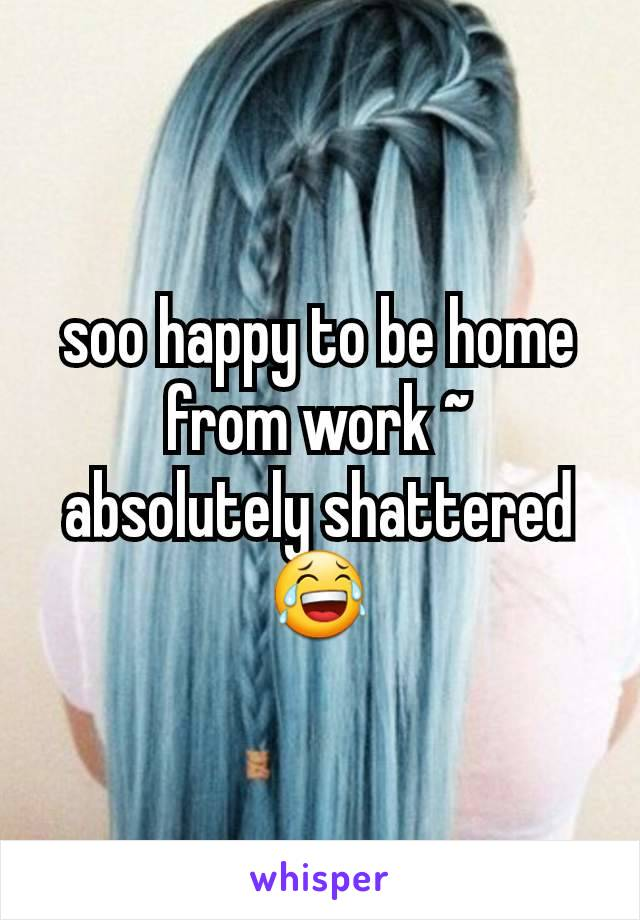 soo happy to be home from work ~ absolutely shattered  😂