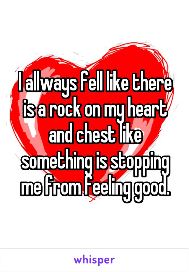 I allways fell like there is a rock on my heart and chest like something is stopping me from feeling good.