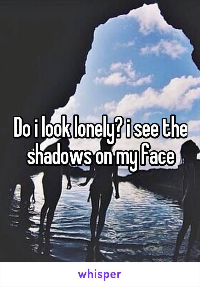 Do i look lonely? i see the shadows on my face
