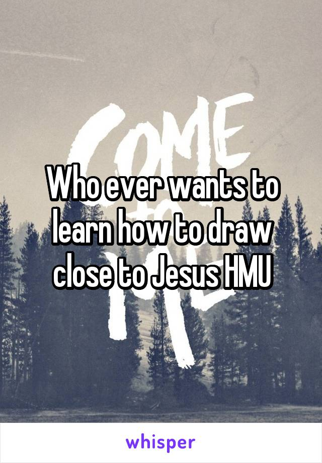 Who ever wants to learn how to draw close to Jesus HMU