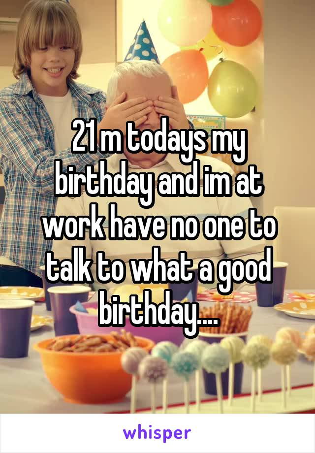 21 m todays my birthday and im at work have no one to talk to what a good birthday....