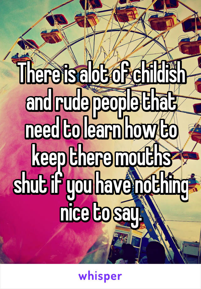 There is alot of childish and rude people that need to learn how to keep there mouths shut if you have nothing nice to say.