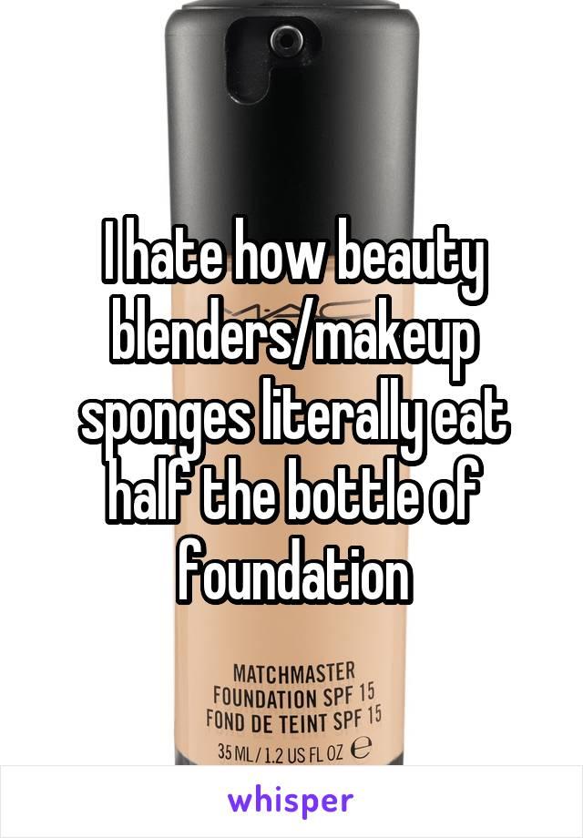 I hate how beauty blenders/makeup sponges literally eat half the bottle of foundation