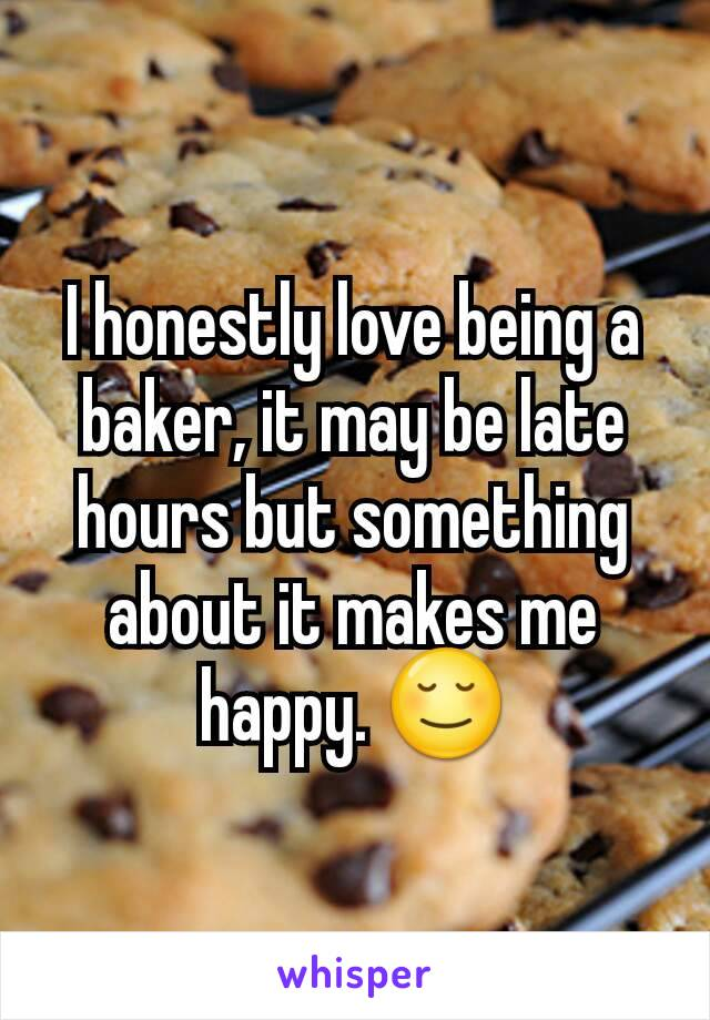 I honestly love being a baker, it may be late hours but something about it makes me happy. 😌