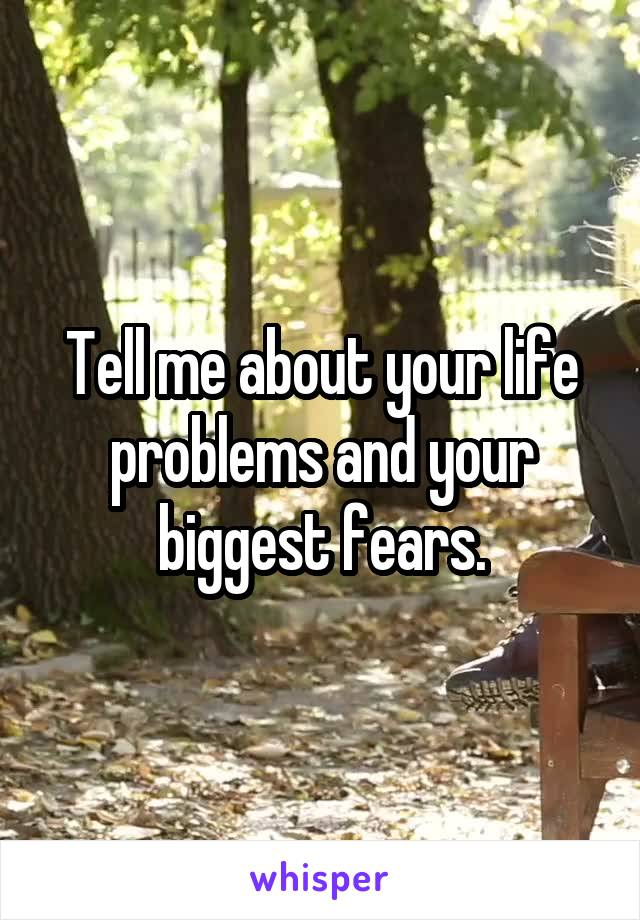 Tell me about your life problems and your biggest fears.