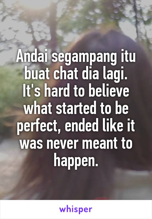 Andai segampang itu buat chat dia lagi. It's hard to believe what started to be perfect, ended like it was never meant to happen.