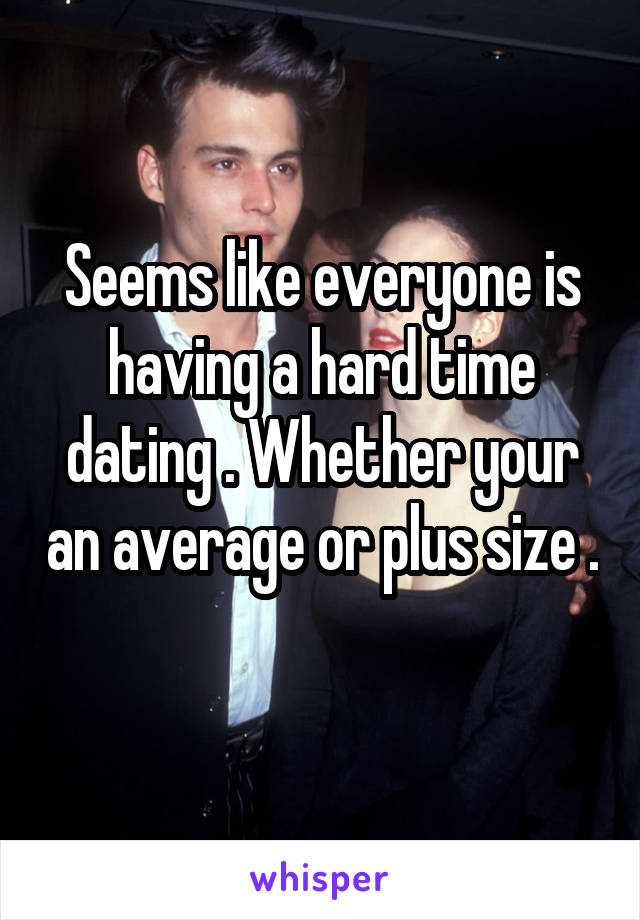 Seems like everyone is having a hard time dating . Whether your an average or plus size .