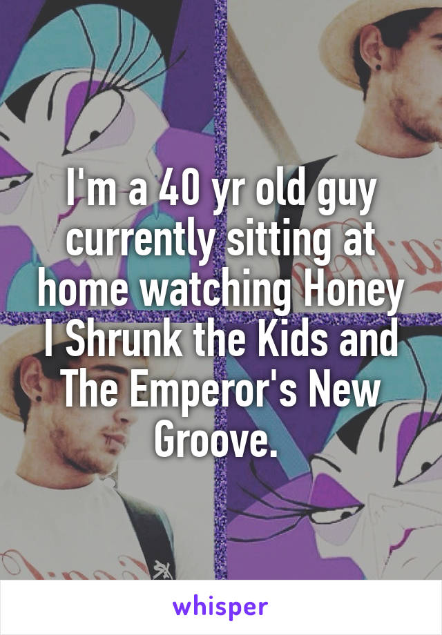 I'm a 40 yr old guy currently sitting at home watching Honey I Shrunk the Kids and The Emperor's New Groove.