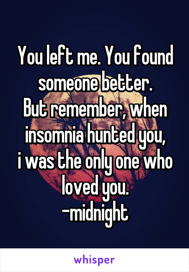 You left me. You found someone better. But remember, when insomnia hunted you, i was the only one who loved you. -midnight
