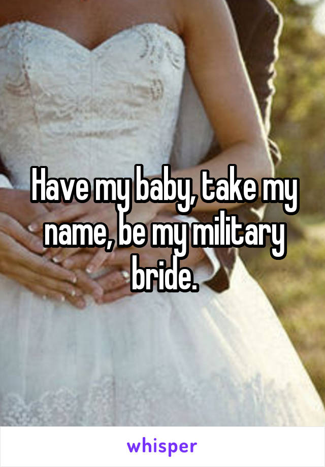 Have my baby, take my name, be my military bride.