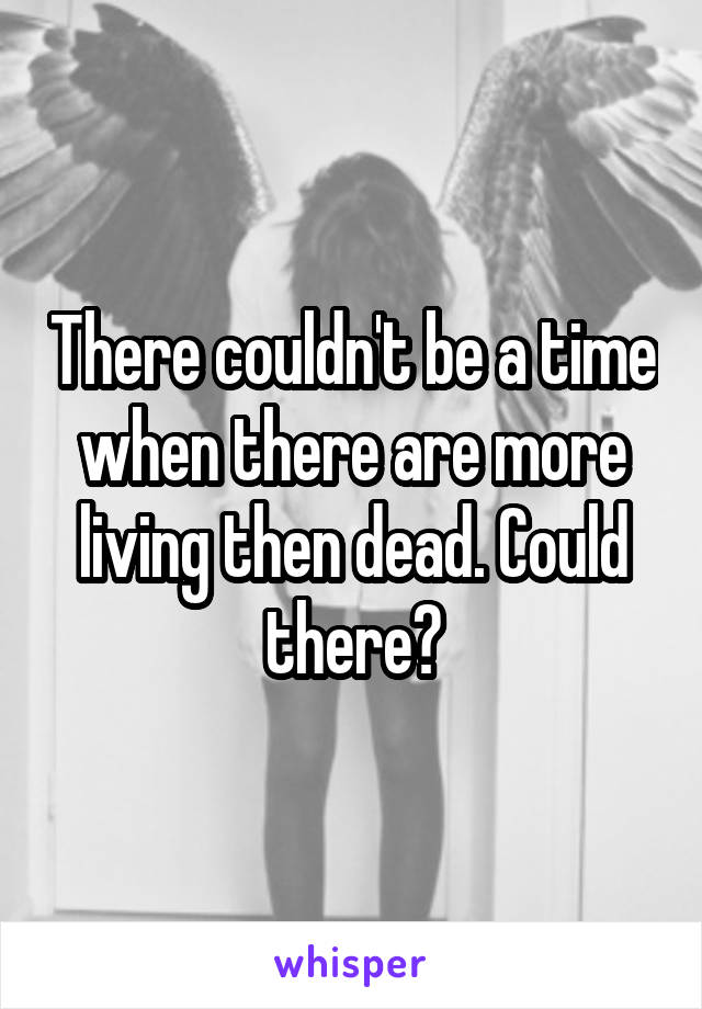 There couldn't be a time when there are more living then dead. Could there?