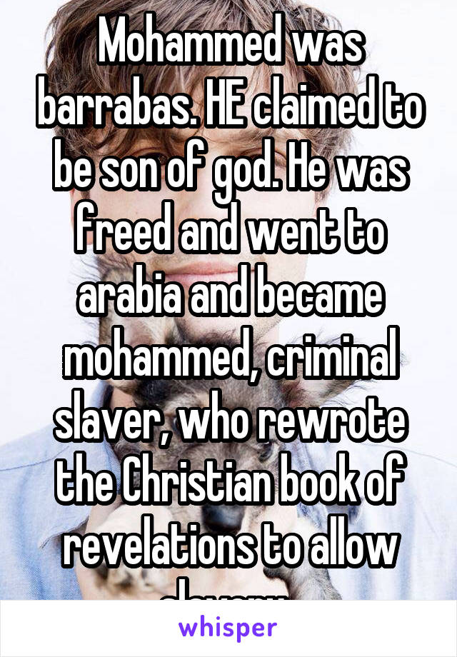 Mohammed was barrabas. HE claimed to be son of god. He was freed and went to arabia and became mohammed, criminal slaver, who rewrote the Christian book of revelations to allow slavery.
