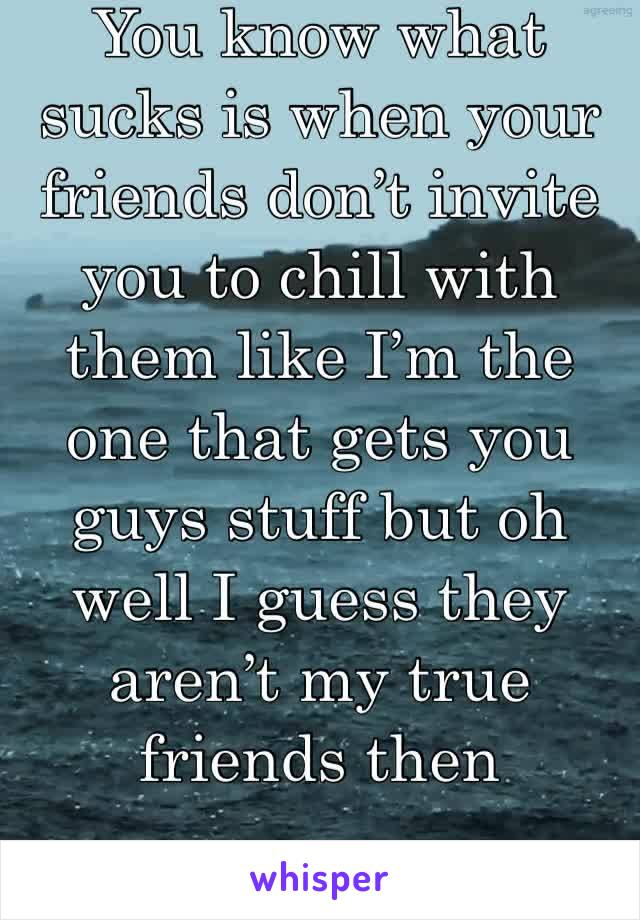 You know what sucks is when your friends don't invite you to chill with them like I'm the one that gets you guys stuff but oh well I guess they aren't my true friends then