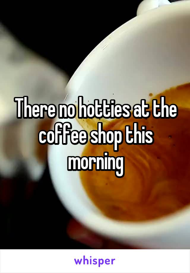 There no hotties at the coffee shop this morning