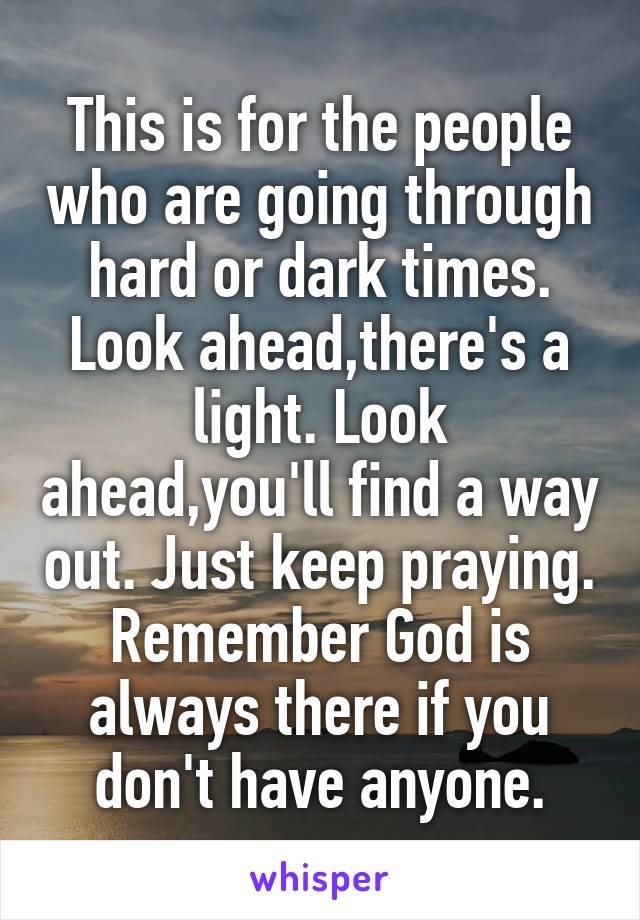 This is for the people who are going through hard or dark times. Look ahead,there's a light. Look ahead,you'll find a way out. Just keep praying. Remember God is always there if you don't have anyone.