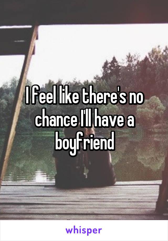I feel like there's no chance I'll have a boyfriend