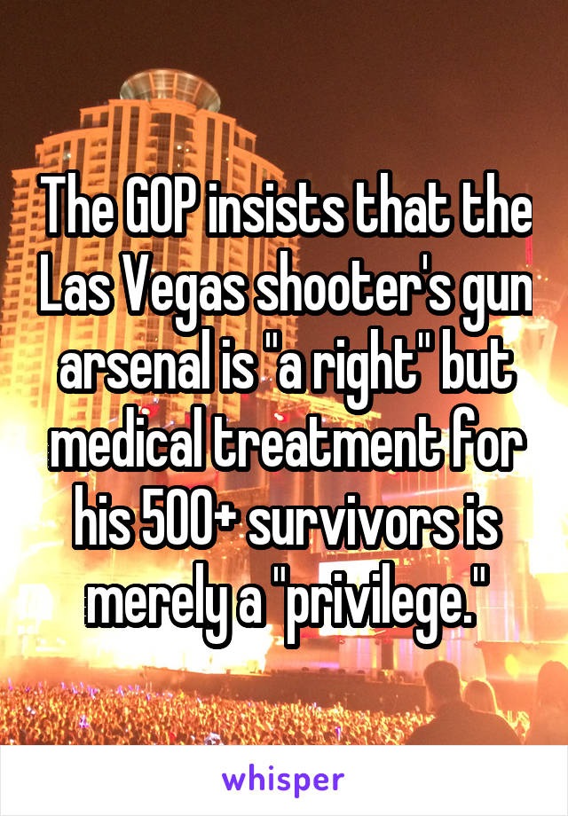 "The GOP insists that the Las Vegas shooter's gun arsenal is ""a right"" but medical treatment for his 500+ survivors is merely a ""privilege."""
