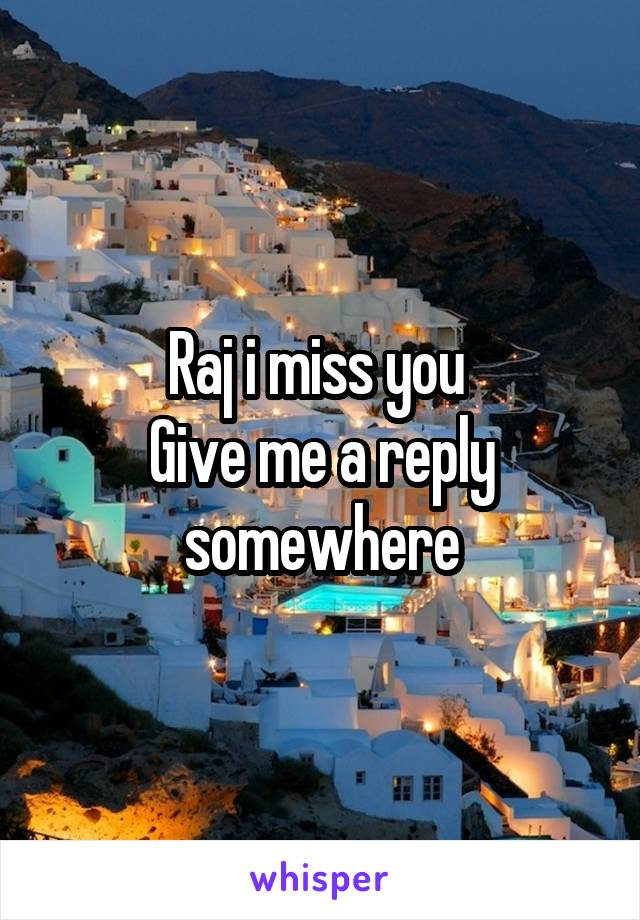 Raj i miss you  Give me a reply somewhere