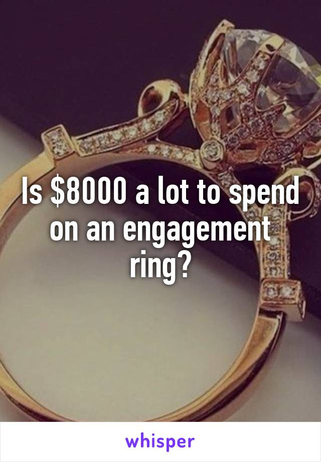Is $8000 a lot to spend on an engagement ring?