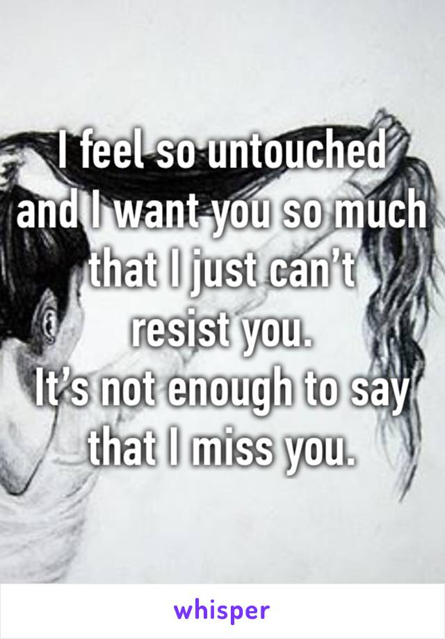 I feel so untouched and I want you so much that I just can't resist you. It's not enough to say that I miss you.