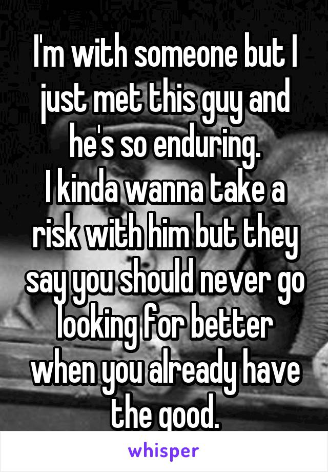 I'm with someone but I just met this guy and he's so enduring. I kinda wanna take a risk with him but they say you should never go looking for better when you already have the good.