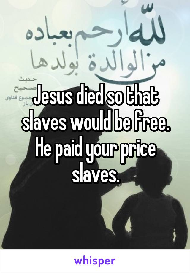 Jesus died so that slaves would be free. He paid your price slaves.