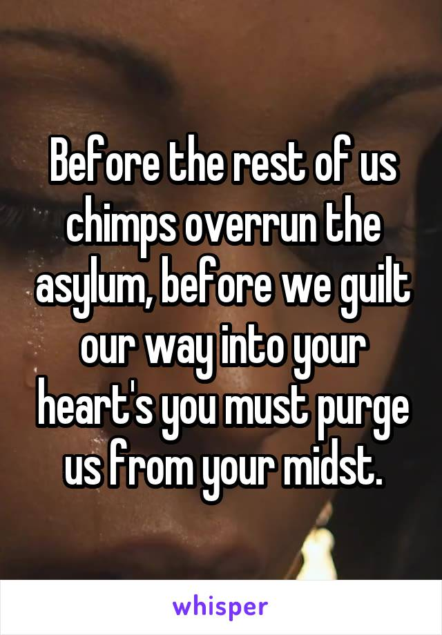 Before the rest of us chimps overrun the asylum, before we guilt our way into your heart's you must purge us from your midst.